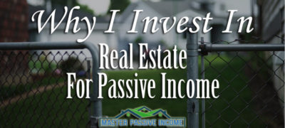 Why I Invest in Real Estate Passive Income and Rental Properties
