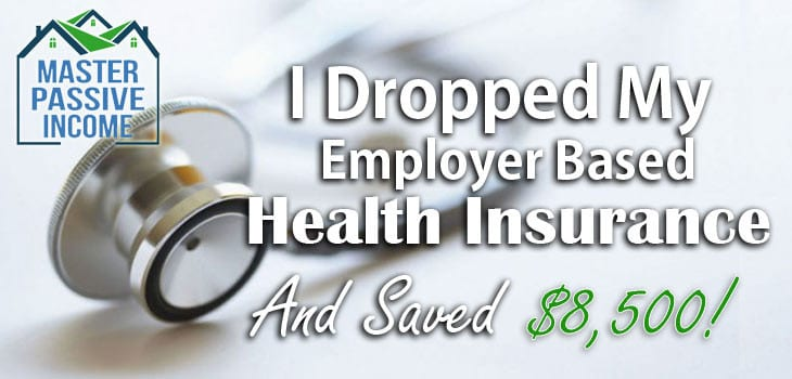 I Dropped My Employer Based Health Insurance and Save $8500 Per Year!