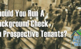 Should You Run Credit Check and Background Check when Screening Tenants