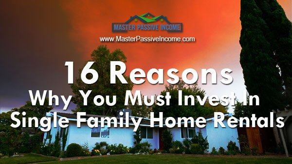 16 Reasons Why You Must Invest In Single Family Home Rental Properties