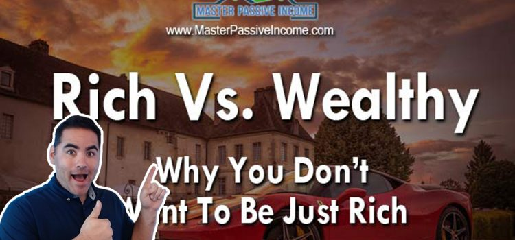 Rich vs Wealthy and Why You Don't Want to Only Be Rich…