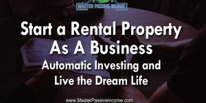 Start a Rental Property As A Business Automatic Investing to Live the Dream Life