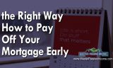The Right Way How to Pay Off Mortgage Early | But Don't Do This…