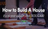 How to Build A House | If a 16 Year Old Can, So Can You!
