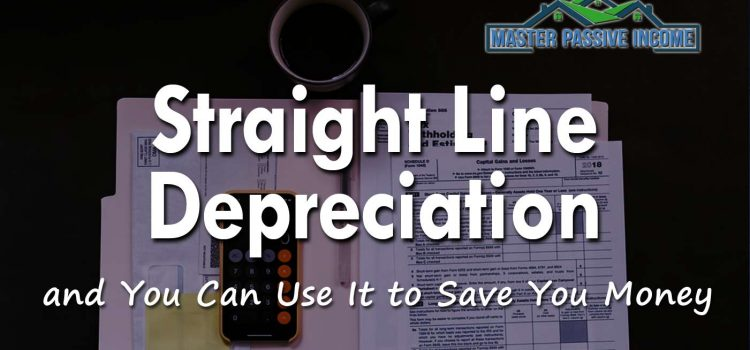 Straight Line Depreciation and How to Calculate It to Save Money On Your Taxes